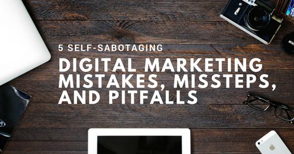 5 Self-Sabotaging Digital Marketing Mistakes, Missteps, and Pitfalls